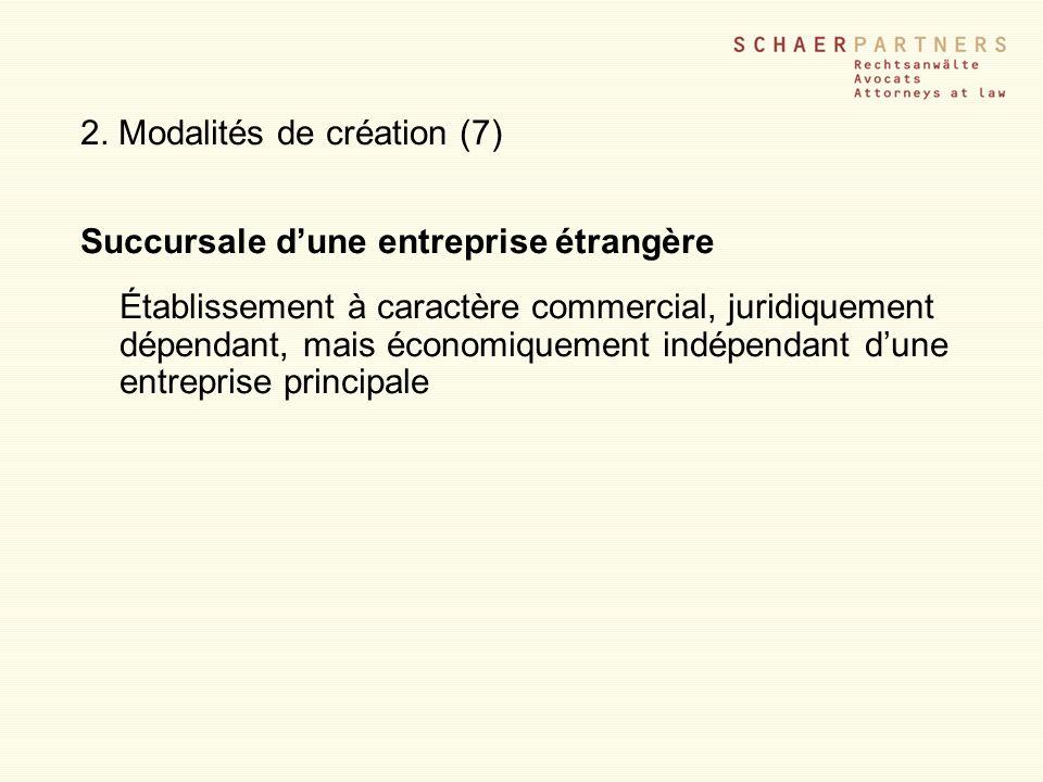 2. Modalités de création (7) Succursale dune entreprise étrangère Établissement à caractère commercial, juridiquement dépendant, mais économiquement i