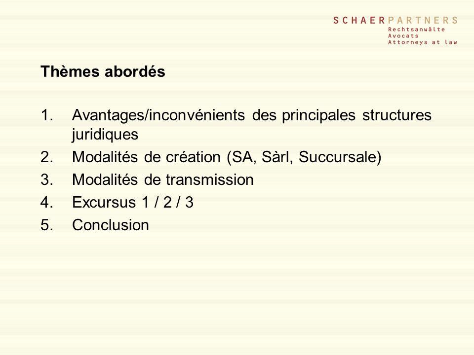 Thèmes abordés 1.Avantages/inconvénients des principales structures juridiques 2.Modalités de création (SA, Sàrl, Succursale) 3.Modalités de transmiss