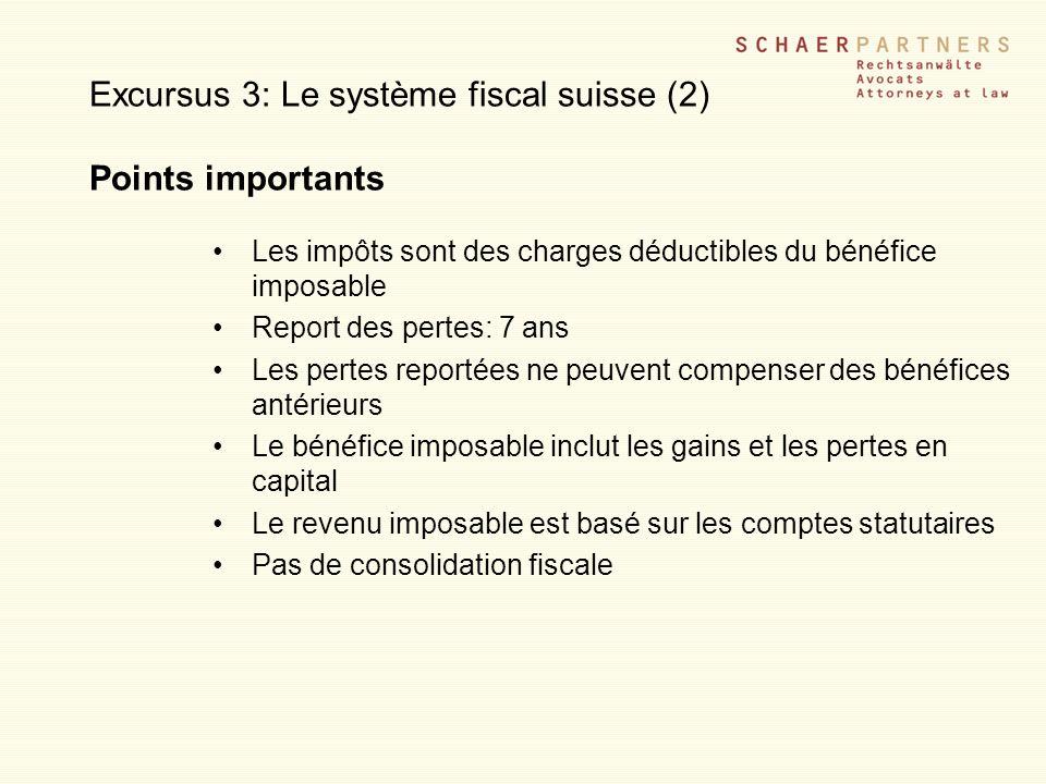Excursus 3: Le système fiscal suisse (2) Points importants Les impôts sont des charges déductibles du bénéfice imposable Report des pertes: 7 ans Les