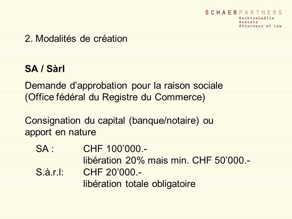 2. Modalités de création SA / Sàrl Demande dapprobation pour la raison sociale (Office fédéral du Registre du Commerce) Consignation du capital (banqu