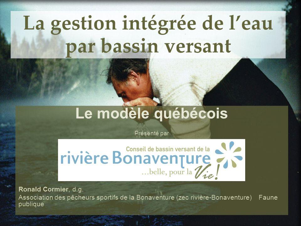 La gestion intégrée de leau par bassin versant Le modèle québécois Présenté par Ronald Cormier, d.g. Association des pêcheurs sportifs de la Bonaventu