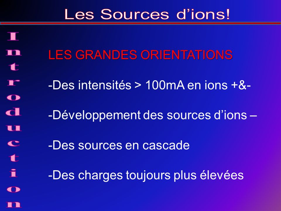 LES GRANDES ORIENTATIONS -Des intensités > 100mA en ions +&- -Développement des sources dions – -Des sources en cascade -Des charges toujours plus élevées