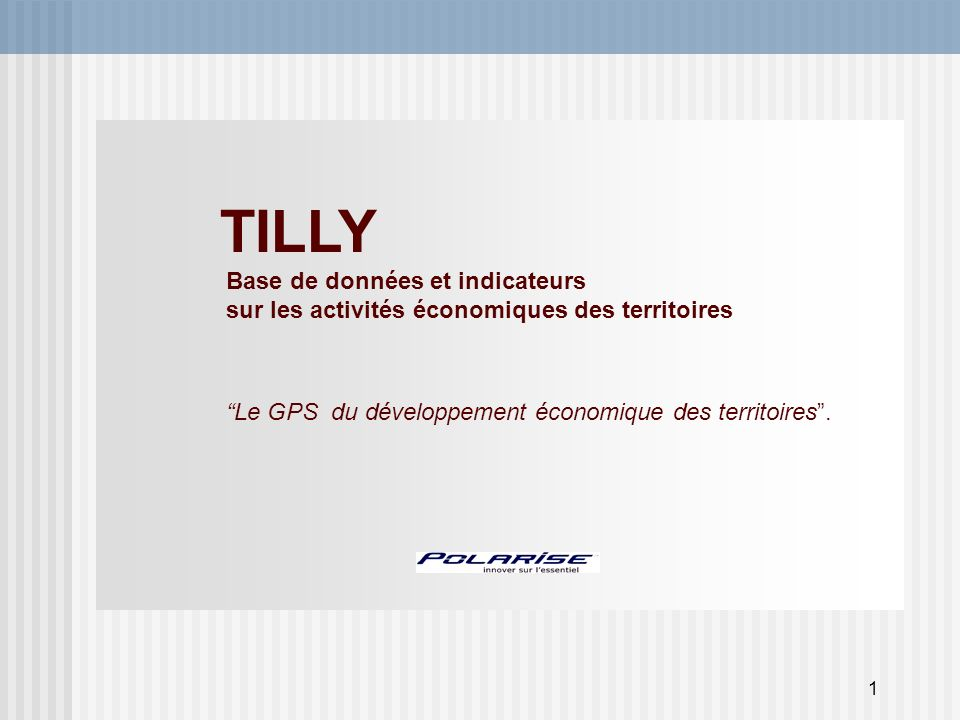 1 TILLY Base de données et indicateurs sur les activités économiques des territoires Le GPS du développement économique des territoires.