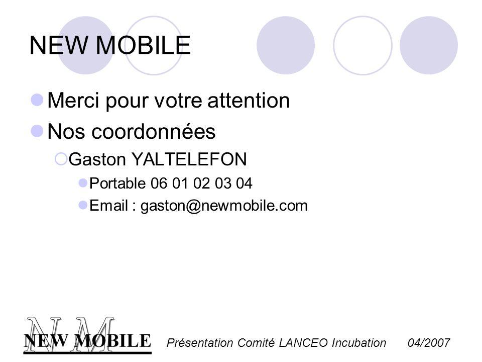 Présentation Comité LANCEO Incubation 04/2007 NEW MOBILE Merci pour votre attention Nos coordonnées Gaston YALTELEFON Portable 06 01 02 03 04 Email :