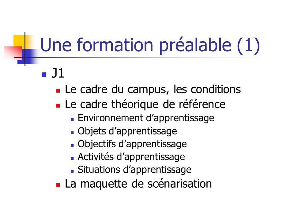 Une formation préalable (1) J1 Le cadre du campus, les conditions Le cadre théorique de référence Environnement dapprentissage Objets dapprentissage Objectifs dapprentissage Activités dapprentissage Situations dapprentissage La maquette de scénarisation