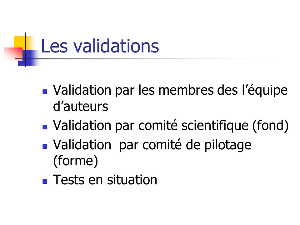 Les validations Validation par les membres des léquipe dauteurs Validation par comité scientifique (fond) Validation par comité de pilotage (forme) Tests en situation
