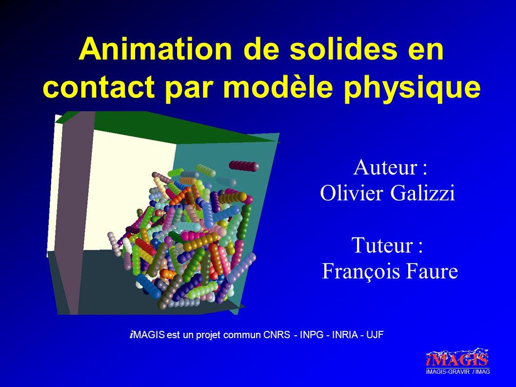 i MAGIS est un projet commun CNRS - INPG - INRIA - UJF iMAGIS-GRAVIR / IMAG Animation de solides en contact par modèle physique Auteur : Olivier Galiz