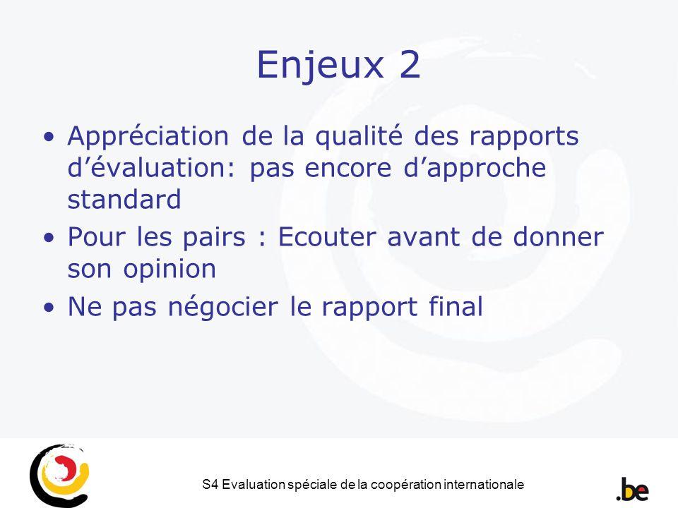 S4 Evaluation spéciale de la coopération internationale Enjeux 2 Appréciation de la qualité des rapports dévaluation: pas encore dapproche standard Pour les pairs : Ecouter avant de donner son opinion Ne pas négocier le rapport final