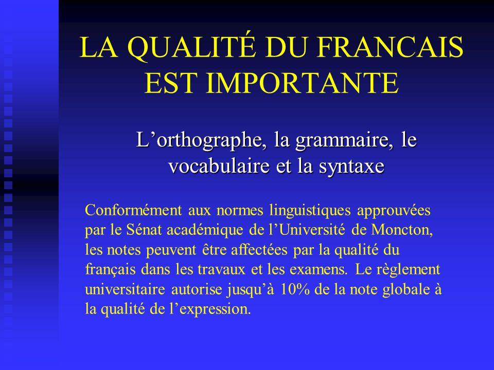 LA QUALITÉ DU FRANCAIS EST IMPORTANTE Lorthographe, la grammaire, le vocabulaire et la syntaxe Conformément aux normes linguistiques approuvées par le Sénat académique de lUniversité de Moncton, les notes peuvent être affectées par la qualité du français dans les travaux et les examens.