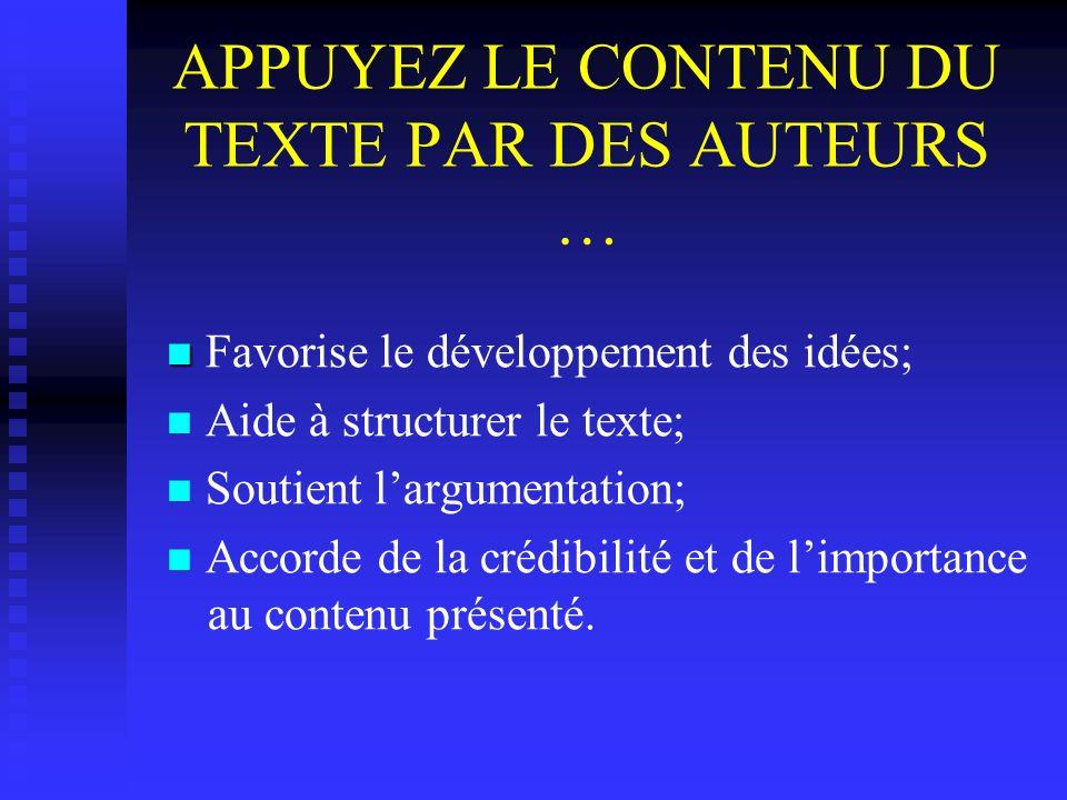 APPUYEZ LE CONTENU DU TEXTE PAR DES AUTEURS … Favorise le développement des idées; Aide à structurer le texte; Soutient largumentation; Accorde de la crédibilité et de limportance au contenu présenté.