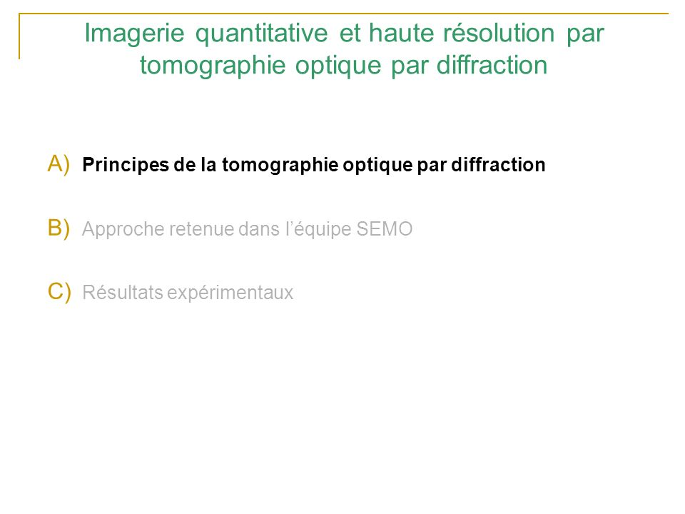 Imagerie quantitative et haute résolution par tomographie optique par diffraction A) Principes de la tomographie optique par diffraction B) Approche retenue dans léquipe SEMO C) Résultats expérimentaux
