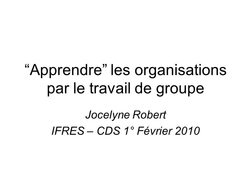 Apprendre les organisations par le travail de groupe Jocelyne Robert IFRES – CDS 1° Février 2010