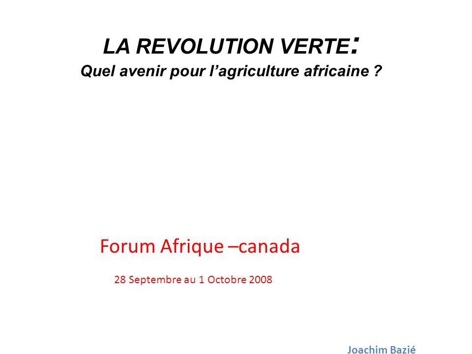 LA REVOLUTION VERTE : Quel avenir pour lagriculture africaine ? Forum Afrique –canada 28 Septembre au 1 Octobre 2008 Joachim Bazié