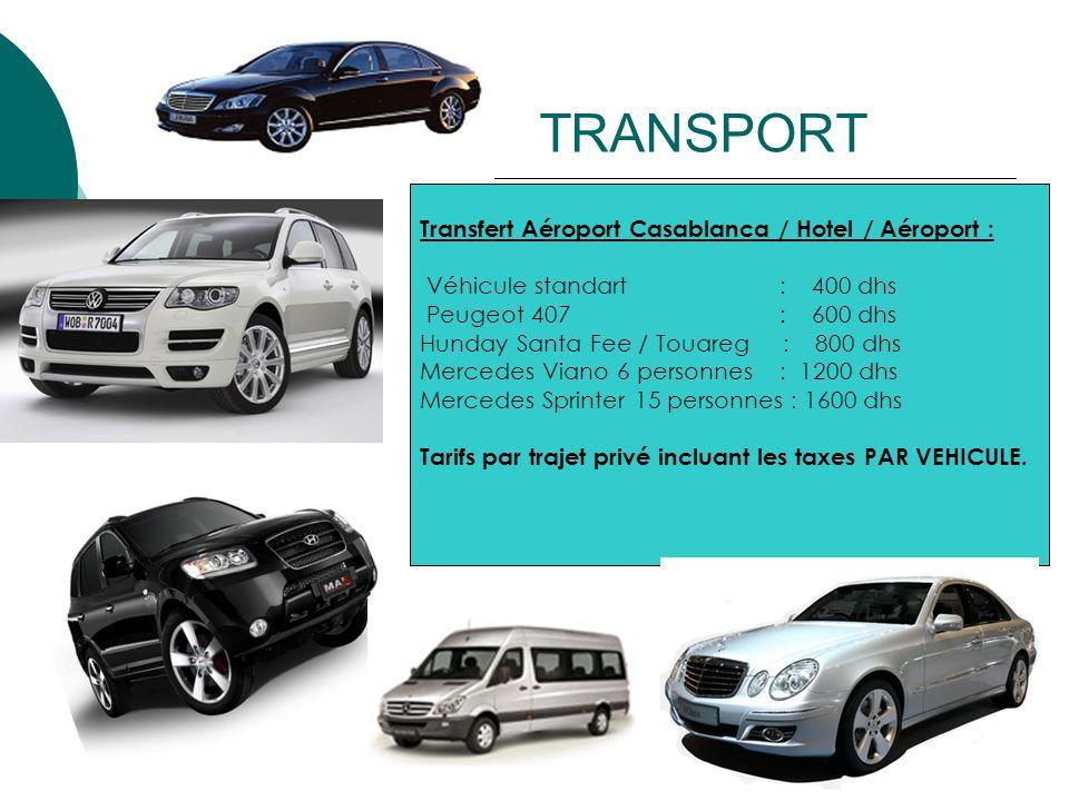 Transfert Aéroport Casablanca / Hotel / Aéroport : Véhicule standart : 400 dhs Peugeot 407 : 600 dhs Hunday Santa Fee / Touareg : 800 dhs Mercedes Via