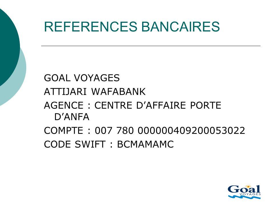 REFERENCES BANCAIRES GOAL VOYAGES ATTIJARI WAFABANK AGENCE : CENTRE DAFFAIRE PORTE DANFA COMPTE : 007 780 000000409200053022 CODE SWIFT : BCMAMAMC