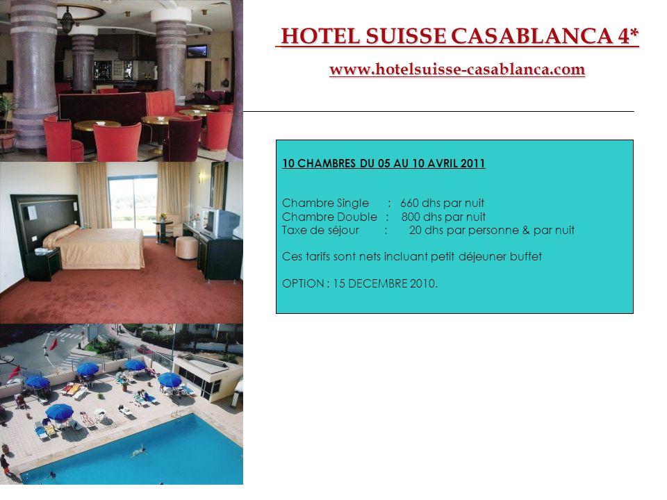 HOTEL SUISSE CASABLANCA 4* www.hotelsuisse-casablanca.com 10 CHAMBRES DU 05 AU 10 AVRIL 2011 Chambre Single : 660 dhs par nuit Chambre Double : 800 dh