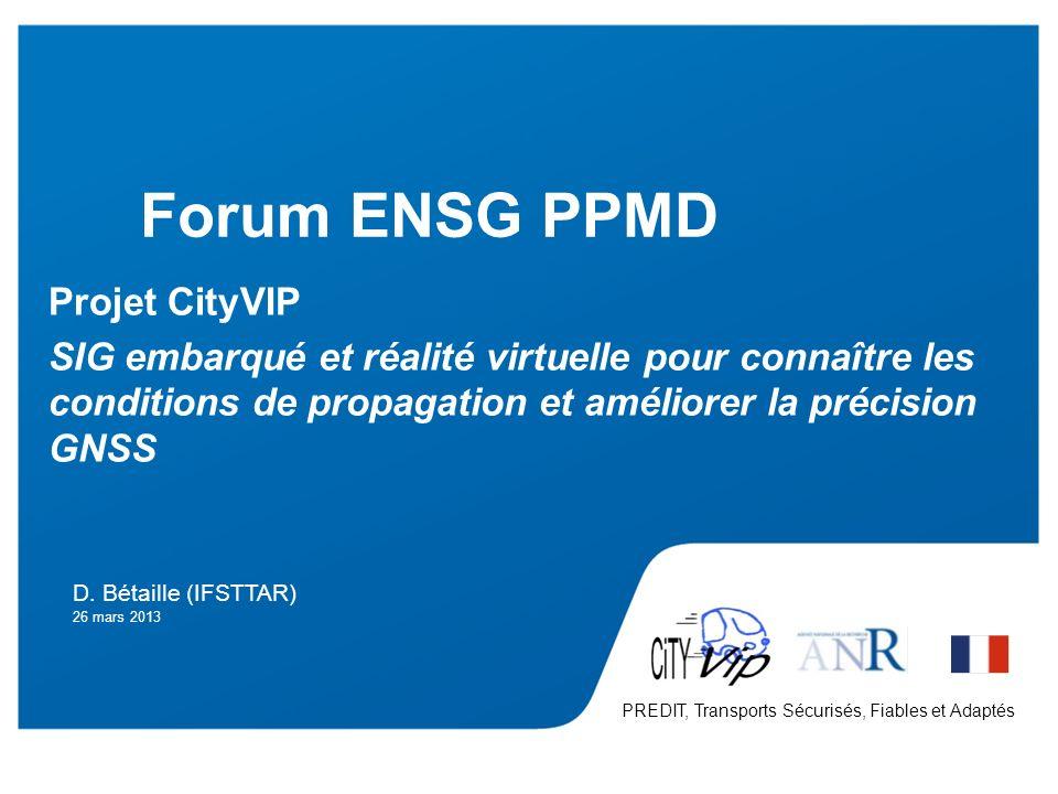 F. Peyret – 24/06/2011 1 PREDIT Forum ENSG PPMD D. Bétaille (IFSTTAR) 26 mars 2013 Projet CityVIP SIG embarqué et réalité virtuelle pour connaître les