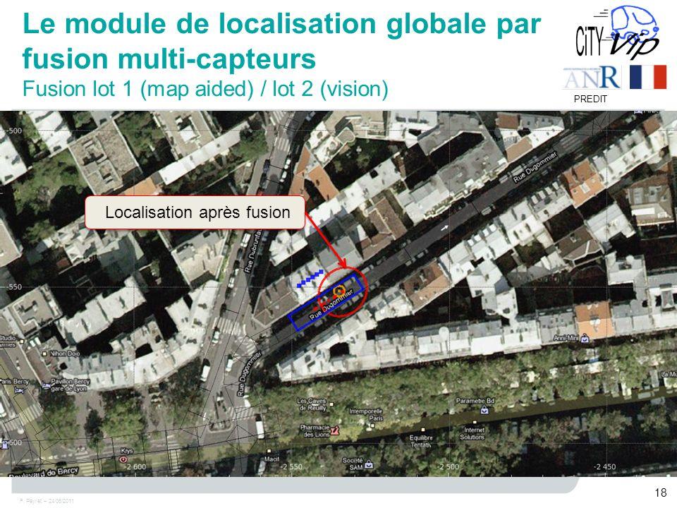 F. Peyret – 24/06/2011 18 PREDIT Le module de localisation globale par fusion multi-capteurs Fusion lot 1 (map aided) / lot 2 (vision) Localisation Lo