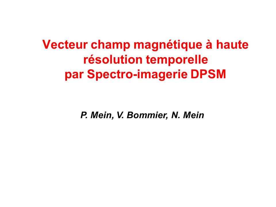 Vecteur champ magnétique à haute résolution temporelle par Spectro-imagerie DPSM P. Mein, V. Bommier, N. Mein