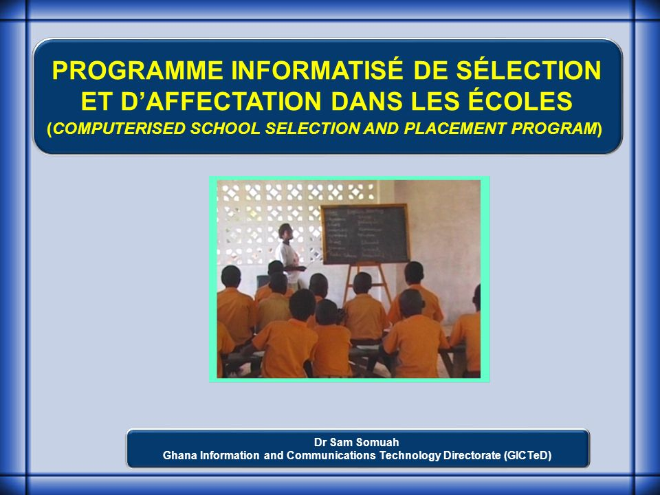 PROGRAMME INFORMATISÉ DE SÉLECTION ET DAFFECTATION DANS LES ÉCOLES (COMPUTERISED SCHOOL SELECTION AND PLACEMENT PROGRAM) Dr Sam Somuah Ghana Information and Communications Technology Directorate (GICTeD)