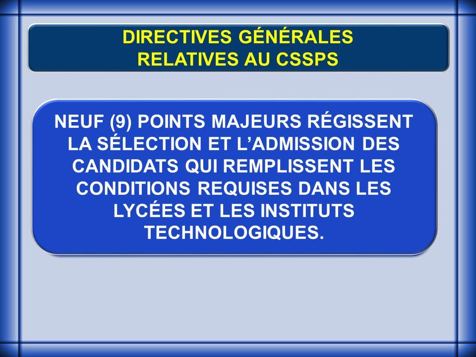 DIRECTIVES GÉNÉRALES RELATIVES AU CSSPS NEUF (9) POINTS MAJEURS RÉGISSENT LA SÉLECTION ET LADMISSION DES CANDIDATS QUI REMPLISSENT LES CONDITIONS REQUISES DANS LES LYCÉES ET LES INSTITUTS TECHNOLOGIQUES.