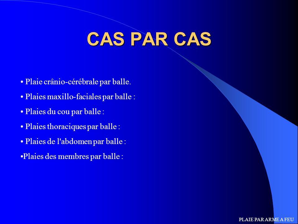 CAS PAR CAS Plaie crânio-cérébrale par balle. Plaies maxillo-faciales par balle : Plaies du cou par balle : Plaies thoraciques par balle : Plaies de l
