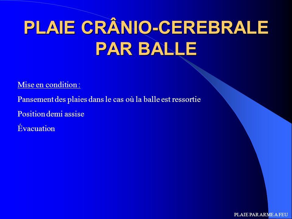 PLAIE CRÂNIO-CEREBRALE PAR BALLE Mise en condition : Pansement des plaies dans le cas où la balle est ressortie Position demi assise Évacuation PLAIE