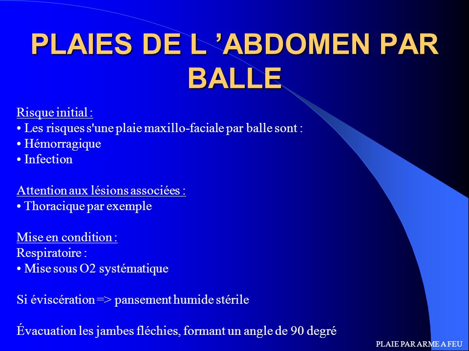 PLAIES DE L ABDOMEN PAR BALLE Risque initial : Les risques s'une plaie maxillo-faciale par balle sont : Hémorragique Infection Attention aux lésions a