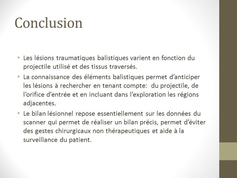Conclusion Les lésions traumatiques balistiques varient en fonction du projectile utilisé et des tissus traversés. La connaissance des éléments balist