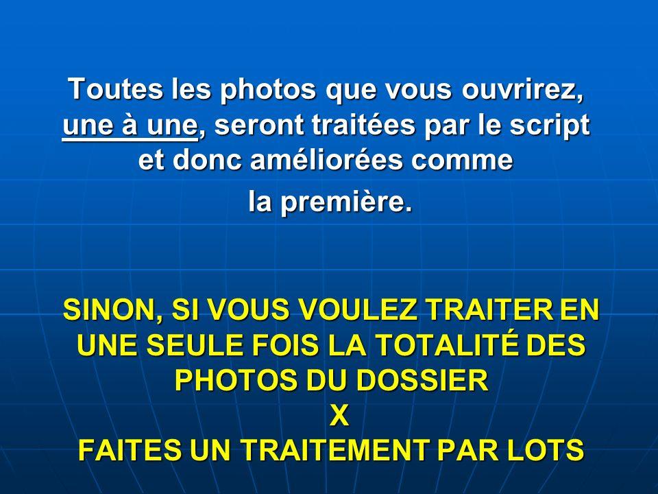 SINON, SI VOUS VOULEZ TRAITER EN UNE SEULE FOIS LA TOTALITÉ DES PHOTOS DU DOSSIER X FAITES UN TRAITEMENT PAR LOTS Toutes les photos que vous ouvrirez,