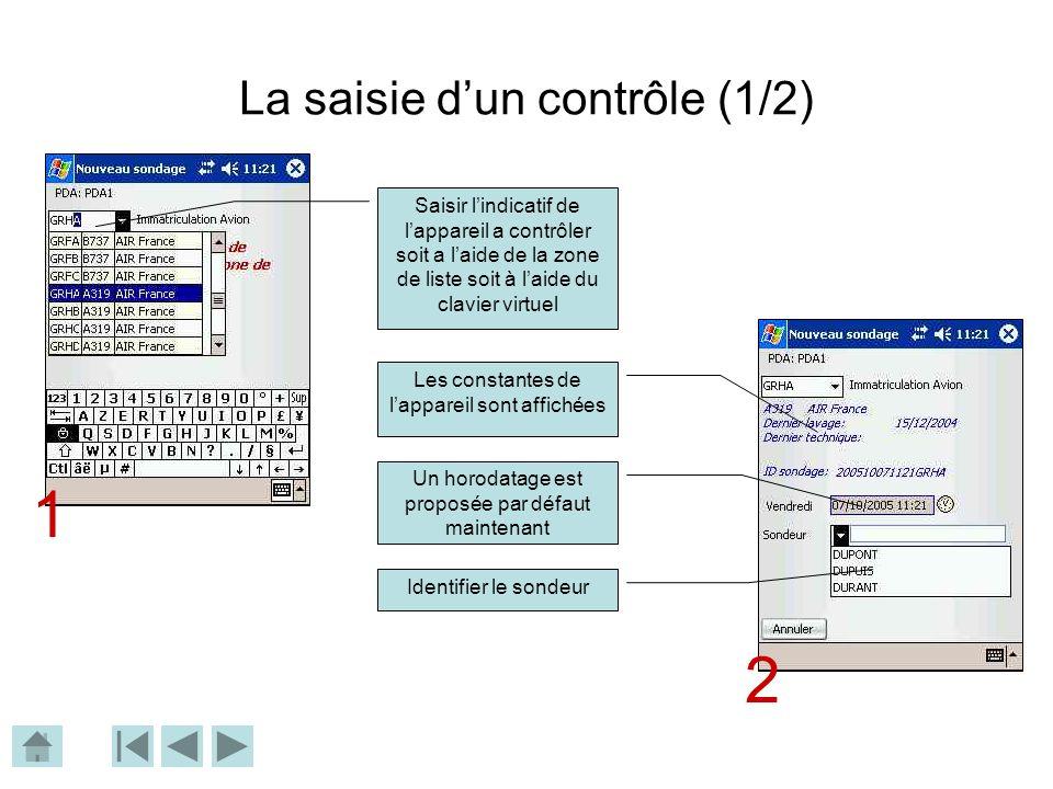 La saisie dun contrôle (1/2) Saisir lindicatif de lappareil a contrôler soit a laide de la zone de liste soit à laide du clavier virtuel Les constantes de lappareil sont affichées Un horodatage est proposée par défaut maintenant Identifier le sondeur 1 2