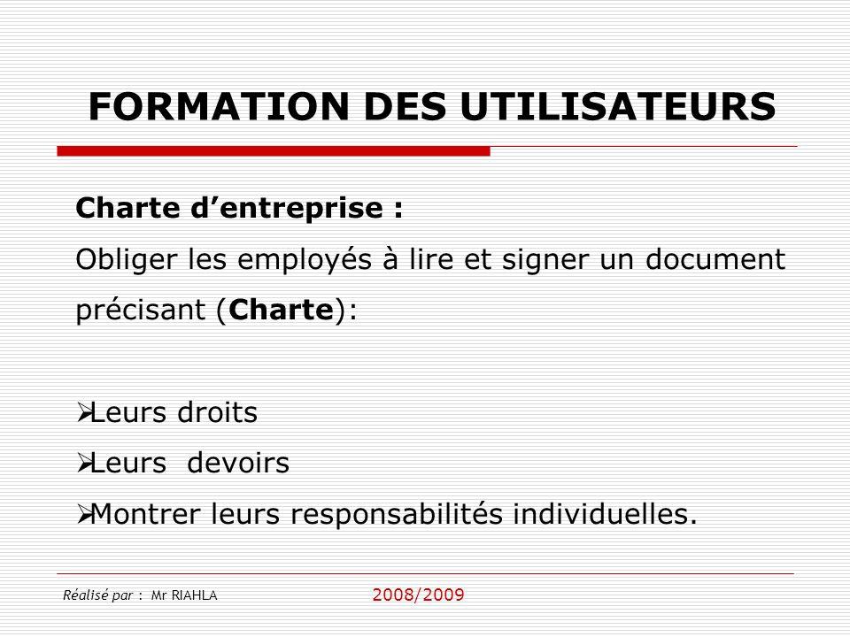 2008/2009 Réalisé par : Mr RIAHLA FORMATION DES UTILISATEURS Charte dentreprise : Obliger les employés à lire et signer un document précisant (Charte)