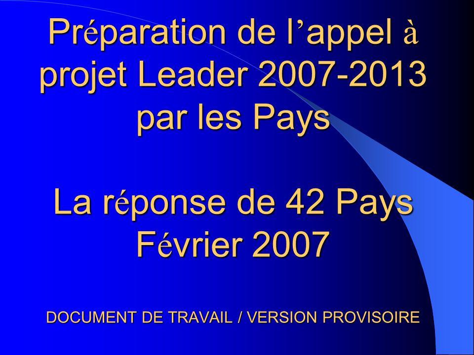 Pr é paration de l appel à projet Leader 2007-2013 par les Pays La r é ponse de 42 Pays F é vrier 2007 DOCUMENT DE TRAVAIL / VERSION PROVISOIRE