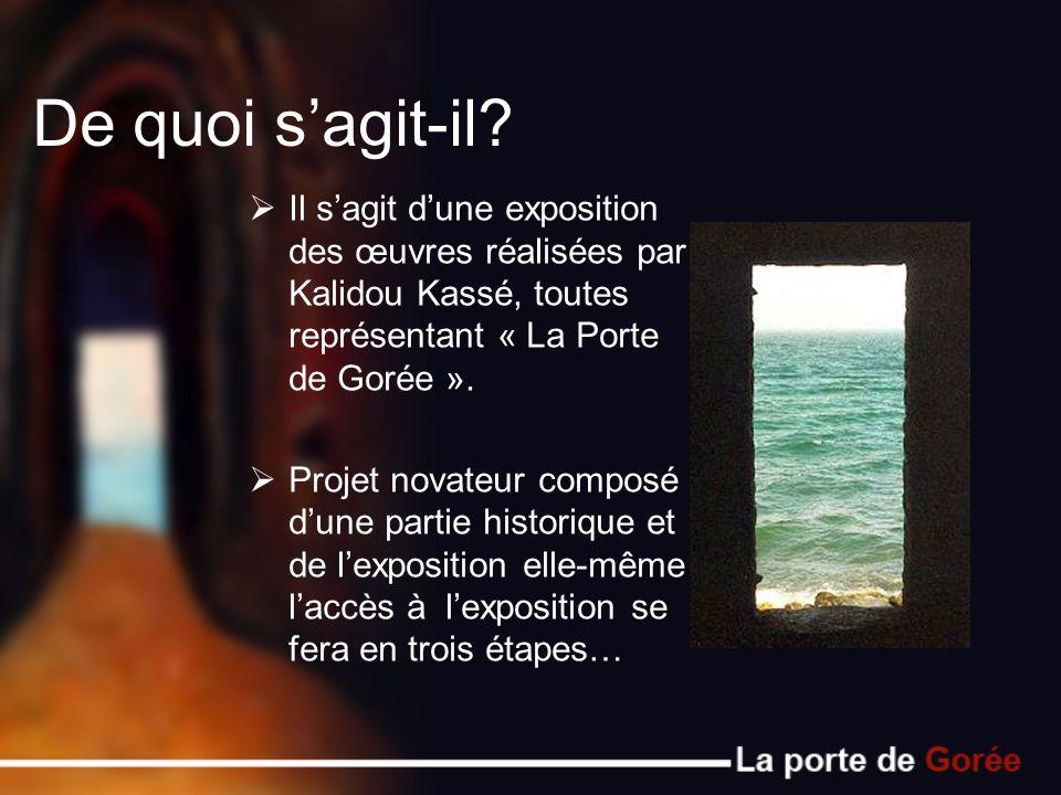 De quoi sagit-il? Il sagit dune exposition des œuvres réalisées par Kalidou Kassé, toutes représentant « La Porte de Gorée ». Projet novateur composé