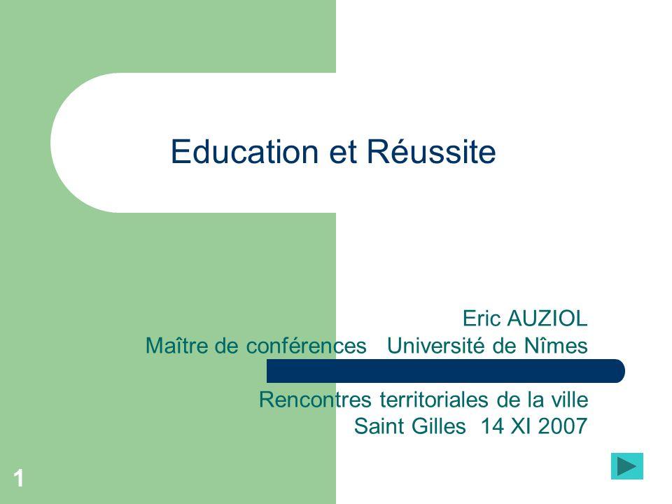 1 Education et Réussite Eric AUZIOL Maître de conférences Université de Nîmes Rencontres territoriales de la ville Saint Gilles 14 XI 2007