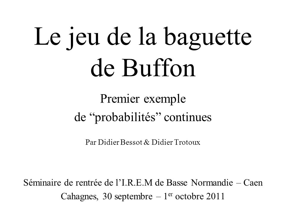 Le jeu de la baguette de Buffon Premier exemple de probabilités continues Par Didier Bessot & Didier Trotoux Séminaire de rentrée de lI.R.E.M de Basse