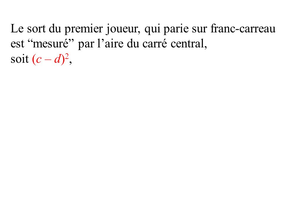 Le sort du premier joueur, qui parie sur franc-carreau est mesuré par laire du carré central, soit (c – d) 2,