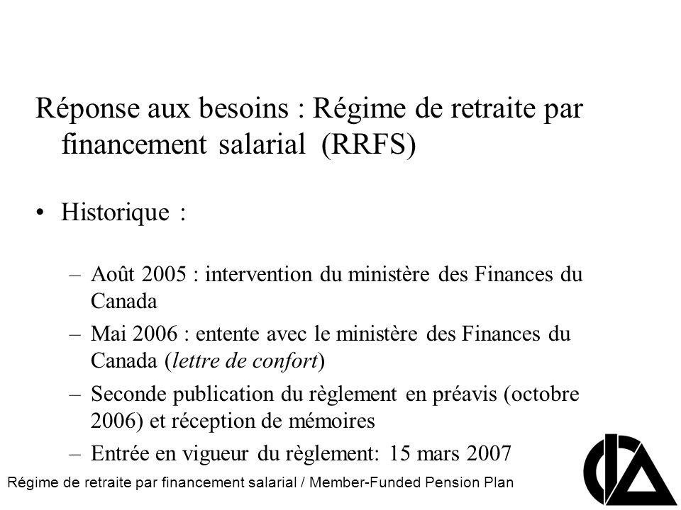 Régime de retraite par financement salarial / Member-Funded Pension Plan CIA Pension Seminar Colloque sur les régimes de retraite Réponse aux besoins : Régime de retraite par financement salarial (RRFS) Historique : –Août 2005 : intervention du ministère des Finances du Canada –Mai 2006 : entente avec le ministère des Finances du Canada (lettre de confort) –Seconde publication du règlement en préavis (octobre 2006) et réception de mémoires –Entrée en vigueur du règlement: 15 mars 2007