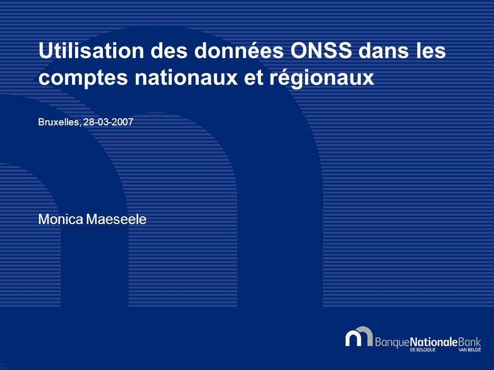 Utilisation des données ONSS dans les comptes nationaux et régionaux Bruxelles, 28-03-2007 Monica Maeseele