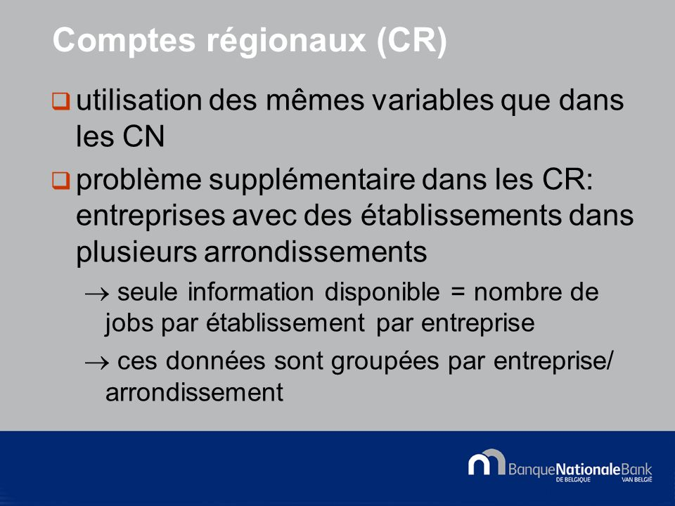 © National Bank of Belgium Comptes régionaux (CR) utilisation des mêmes variables que dans les CN problème supplémentaire dans les CR: entreprises avec des établissements dans plusieurs arrondissements seule information disponible = nombre de jobs par établissement par entreprise ces données sont groupées par entreprise/ arrondissement