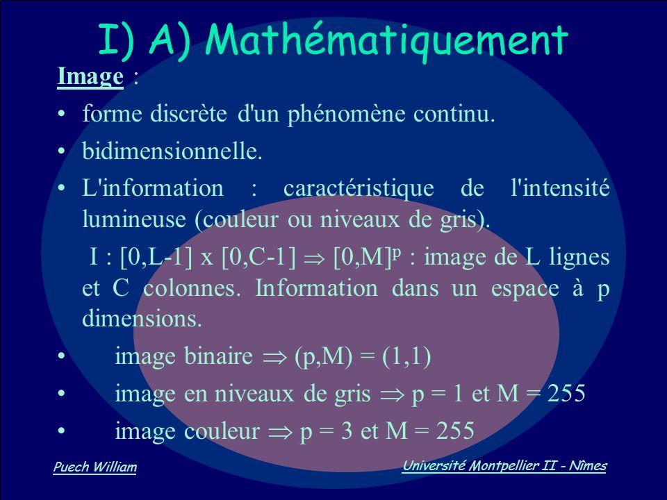 Vision par Ordinateur Puech William Université Montpellier II - Nîmes I) A) Mathématiquement Image : forme discrète d'un phénomène continu. bidimensio