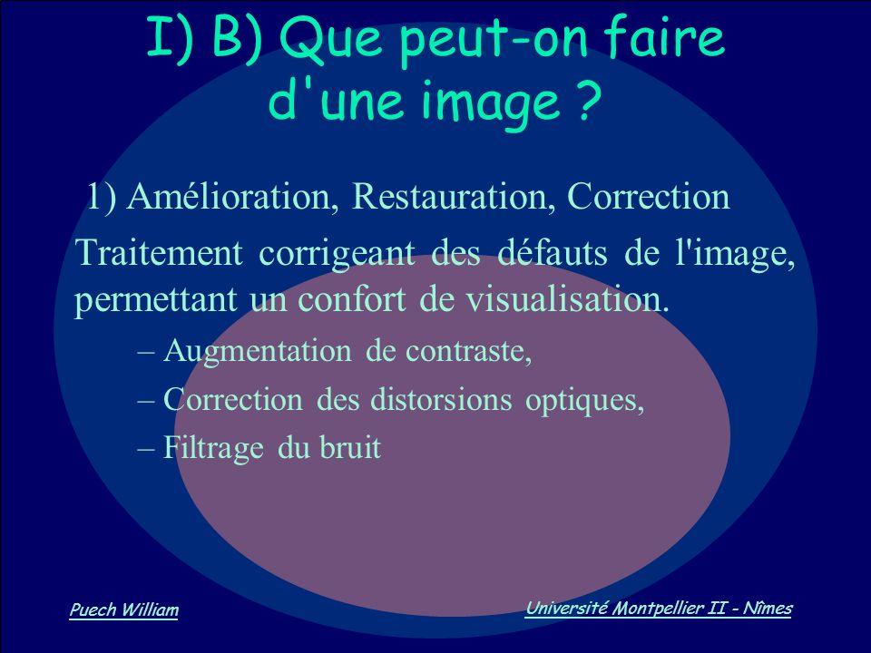 Vision par Ordinateur Puech William Université Montpellier II - Nîmes I) B) Que peut-on faire d'une image ? 1) Amélioration, Restauration, Correction