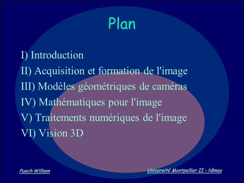 Vision par Ordinateur Puech William Université Montpellier II - Nîmes Plan I) Introduction II) Acquisition et formation de l'image III) Modèles géomét