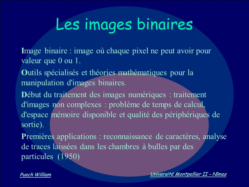Vision par Ordinateur Puech William Université Montpellier II - Nîmes Les images binaires Image binaire : image où chaque pixel ne peut avoir pour val