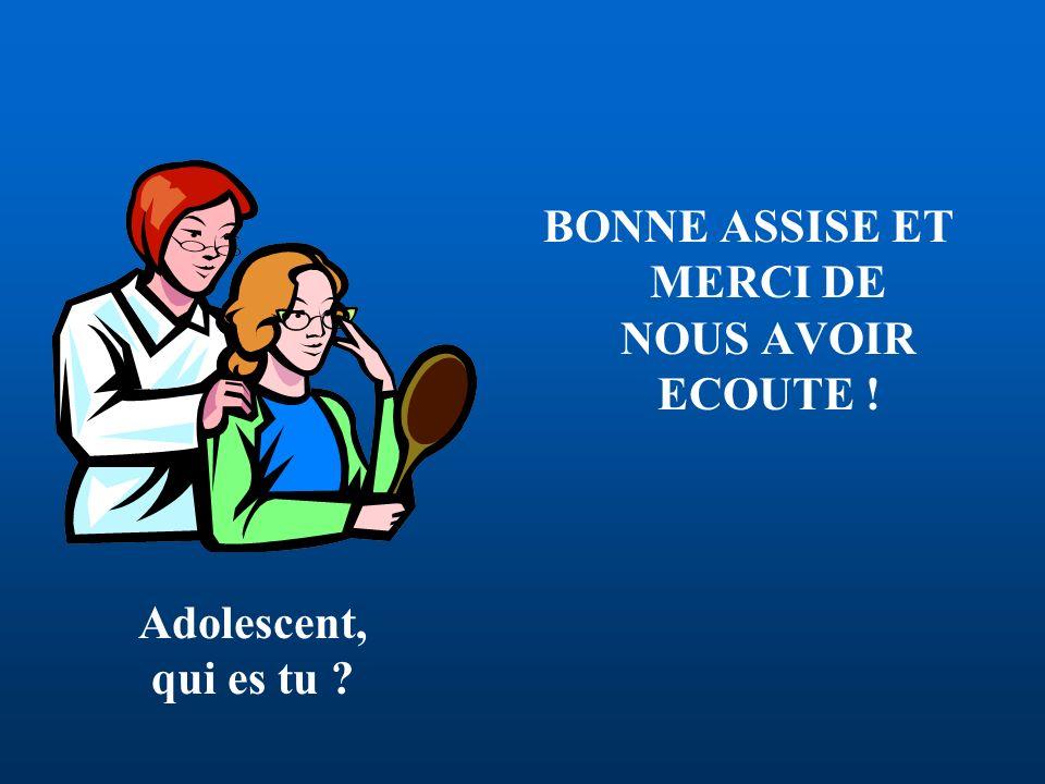 Adolescent, qui es tu ? BONNE ASSISE ET MERCI DE NOUS AVOIR ECOUTE !