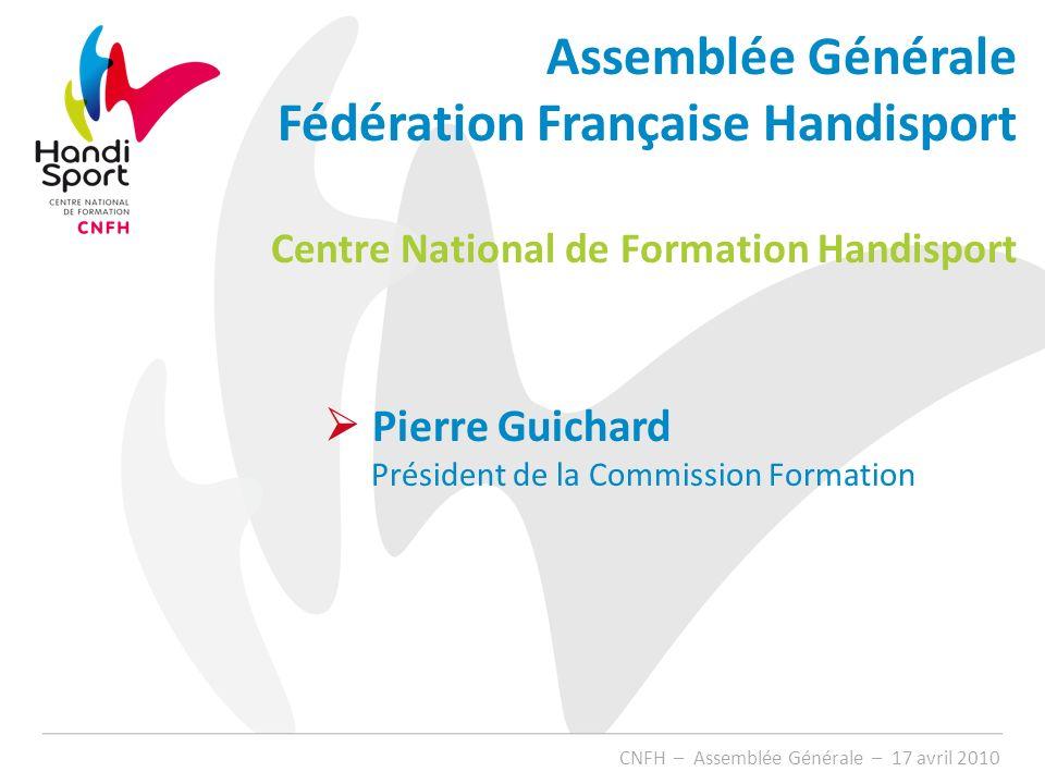 Pierre Guichard Président de la Commission Formation CNFH – Assemblée Générale – 17 avril 2010 Assemblée Générale Fédération Française Handisport Cent