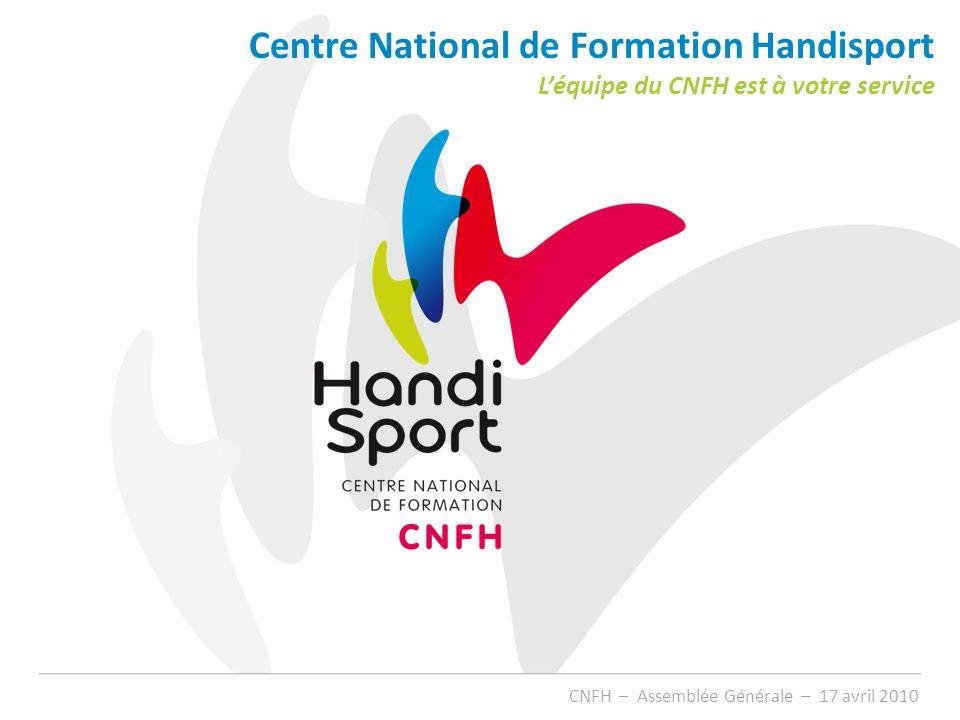 Centre National de Formation Handisport Léquipe du CNFH est à votre service CNFH – Assemblée Générale – 17 avril 2010