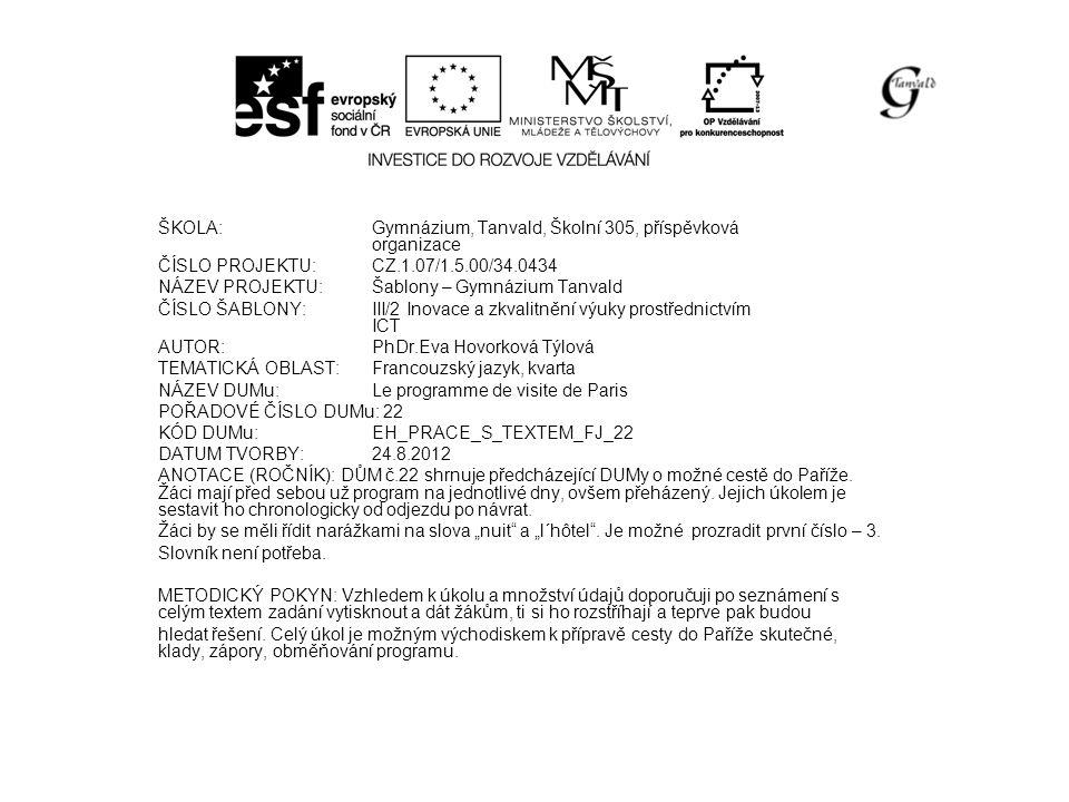 ŠKOLA:Gymnázium, Tanvald, Školní 305, příspěvková organizace ČÍSLO PROJEKTU:CZ.1.07/1.5.00/34.0434 NÁZEV PROJEKTU:Šablony – Gymnázium Tanvald ČÍSLO ŠABLONY:III/2 Inovace a zkvalitnění výuky prostřednictvím ICT AUTOR:PhDr.Eva Hovorková Týlová TEMATICKÁ OBLAST:Francouzský jazyk, kvarta NÁZEV DUMu:Le programme de visite de Paris POŘADOVÉ ČÍSLO DUMu: 22 KÓD DUMu:EH_PRACE_S_TEXTEM_FJ_22 DATUM TVORBY:24.8.2012 ANOTACE (ROČNÍK): DŮM č.22 shrnuje předcházející DUMy o možné cestě do Paříže.