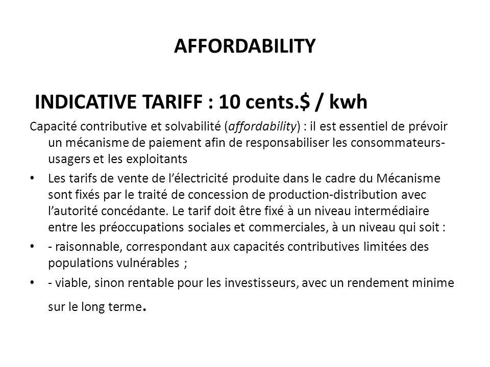 AFFORDABILITY INDICATIVE TARIFF : 10 cents.$ / kwh Capacité contributive et solvabilité (affordability) : il est essentiel de prévoir un mécanisme de paiement afin de responsabiliser les consommateurs- usagers et les exploitants Les tarifs de vente de lélectricité produite dans le cadre du Mécanisme sont fixés par le traité de concession de production-distribution avec lautorité concédante.