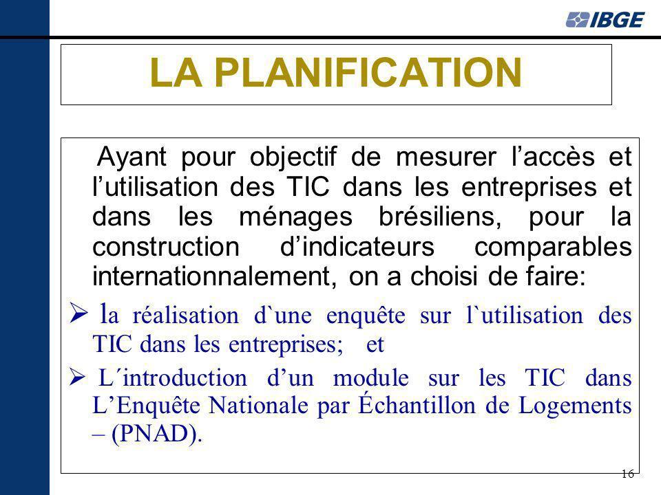 16 LA PLANIFICATION Ayant pour objectif de mesurer laccès et lutilisation des TIC dans les entreprises et dans les ménages brésiliens, pour la constru